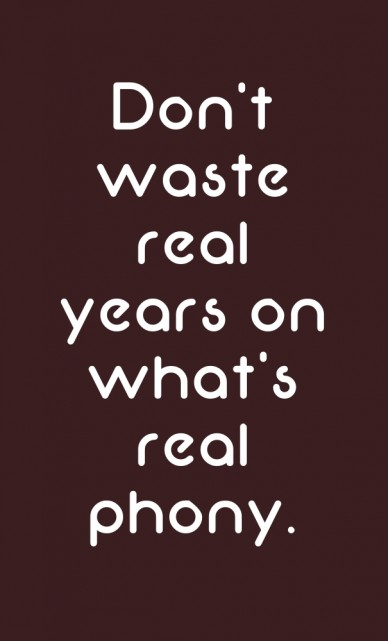Don't waste real years on what's real phony.