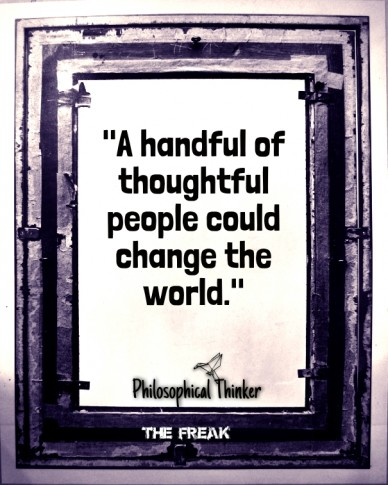 """a handful of thoughtful people could change the world."" the freak philosophical thinker"