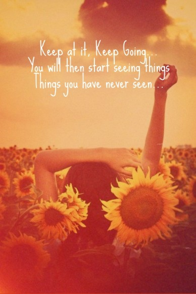 Keep at it, keep going... you will then start seeing thingsthings you have never seen...