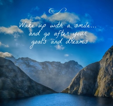 Wake up with a smile... and go after your goals and dreams
