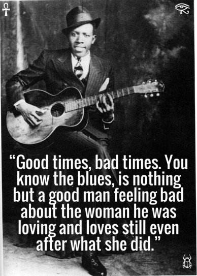 """""""good times, bad times. you know the blues, is nothing but a good man feeling bad about the woman he was loving and loves still even after what she did."""""""