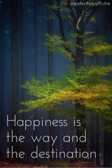 Happiness is the way and the destination createmypath.me