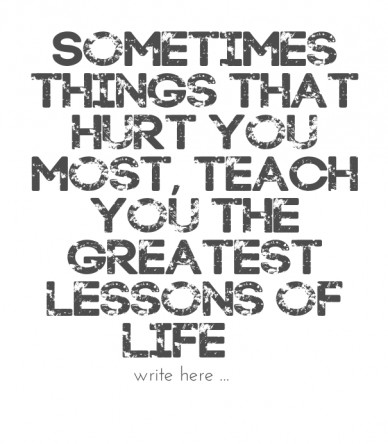 Sometimes things that hurt you most, teach you the greatest lessons of life… facebook.com/verywellsaid