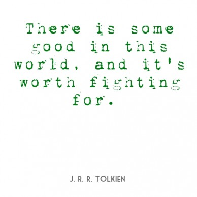 There is some good in this world, and it's worth fighting for. j. r. r. tolkien