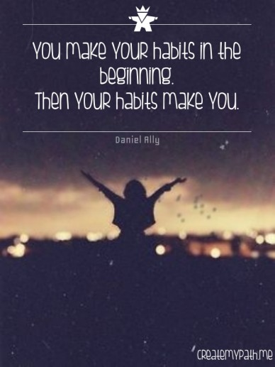 You make your habits in the beginning. then your habits make you. daniel ally createmypath.me