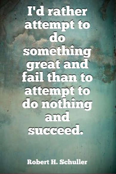 I'd rather attempt to do something great and fail than to attempt to do nothing and succeed. robert h. schuller