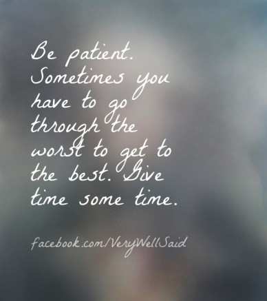 Be patient. sometimes you have to go through the worst to get to the best. give time some time. facebook.com/verywellsaid