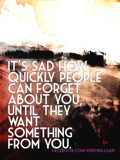 It's sad how quickly people can forget about you, until they want something from you. facebook.com/verywellsaid