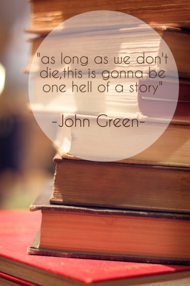 """as long as we don't die,this is gonna be one hell of a story"" -john green-"