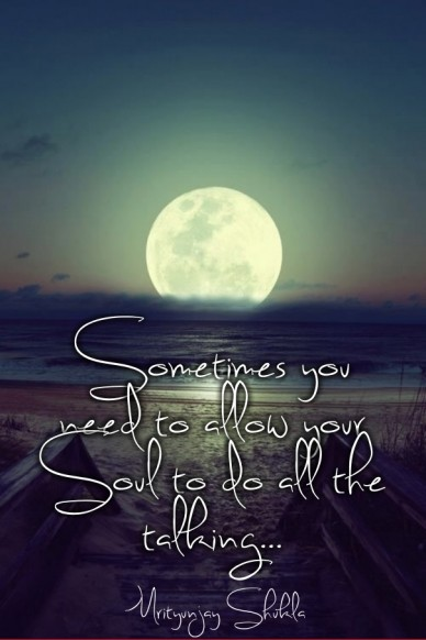 Sometimes you need to allow your soul to do all the talking... mrityunjay shukla