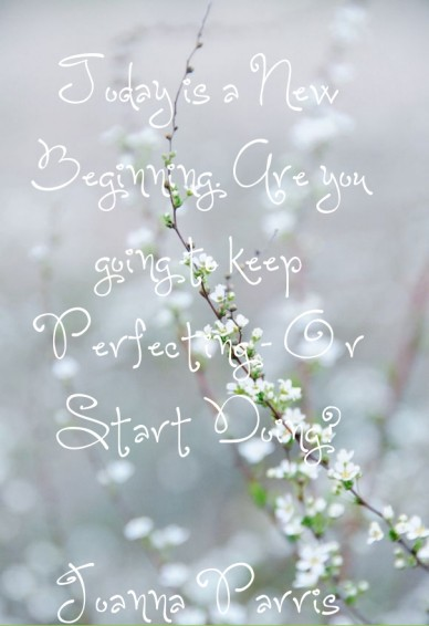Today is a new beginning. are you going to keep perfecting - o r start doing? joanna parris