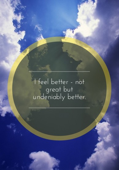 I feel better - not great but undeniably better.