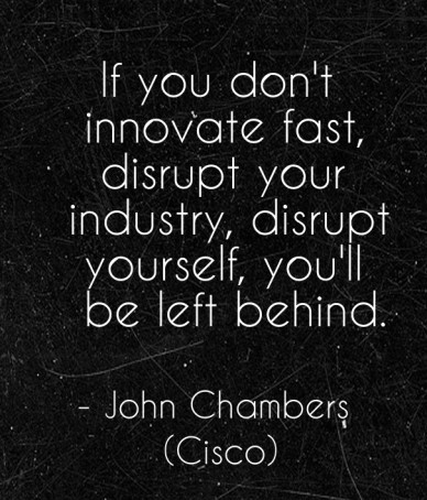 If you don't innovate fast, disrupt your industry, disrupt yourself, you'll be left behind. - john chambers (cisco)