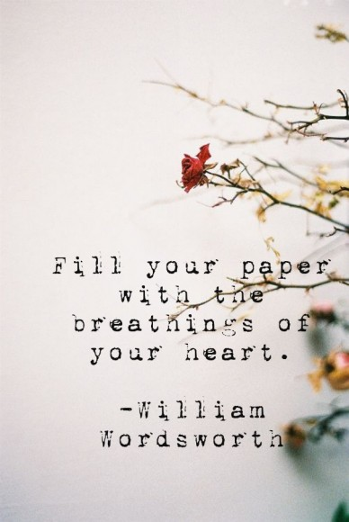 Fill your paper with the breathings of your heart. -william wordsworth
