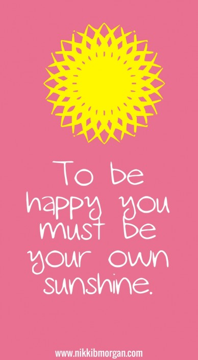 To be happy you must be your own sunshine. www.nikkibmorgan.com