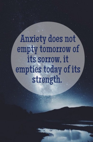 Anxiety does not empty tomorrow of its sorrow, it empties today of its strength.