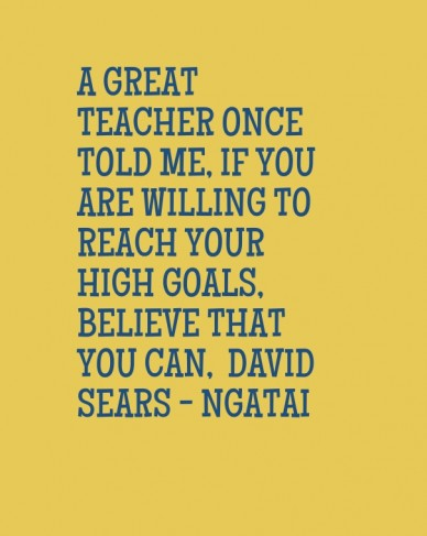 A great teacher once told me, if you are willing to reach your high goals, believe that you can, david sears - ngatai