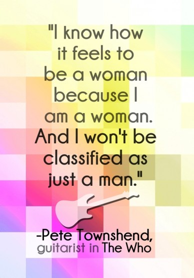 """And i won't be classified as just a man."""" """"i know how it feels to be a woman because i am a woman. -pete townshend, guitarist in the who"""