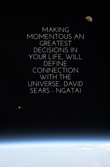 Making momentous an greatest decisions in your life, will define connection with the universe.. david sears - ngatai