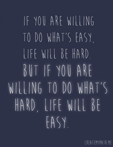 If you are willing to do what's easy, life will be hard. but if you are willing to do what's hard, life will be easy. createmypath.me