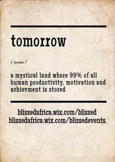 Tomorrow (noun) a mystical land where 99% of all human productivity, motivation and achievment is stored blissedafrica.wix.com/blissed blissedafrica.wix.com/blissedevents