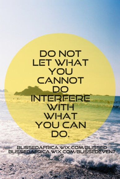 Do not let what you cannot do interfere with what you can do. blissedafrica.wix.com/blissed blissedafrica.wix.com/blissedevents