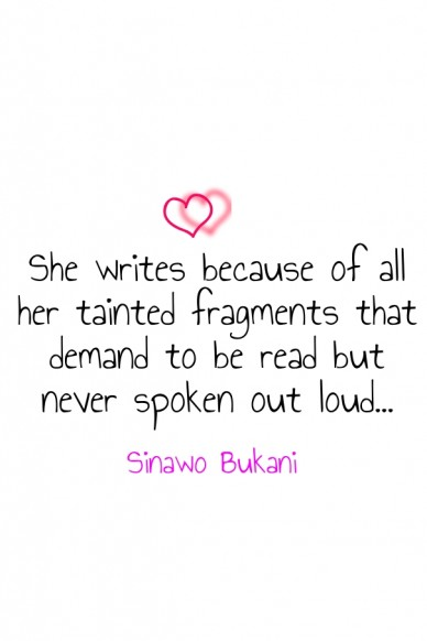 She writes because of all her tainted fragments that demand to be read but never spoken out loud... sinawo bukani