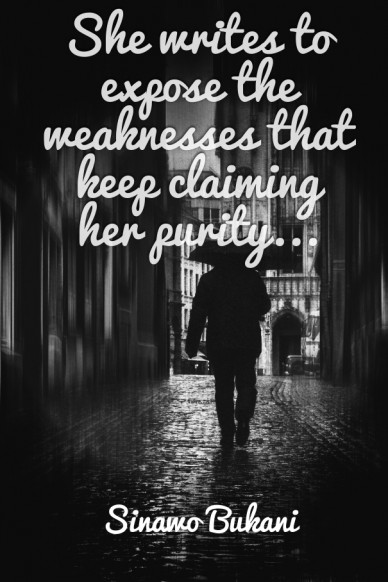 She writes to expose the weaknesses that keep claiming her purity... sinawo bukani