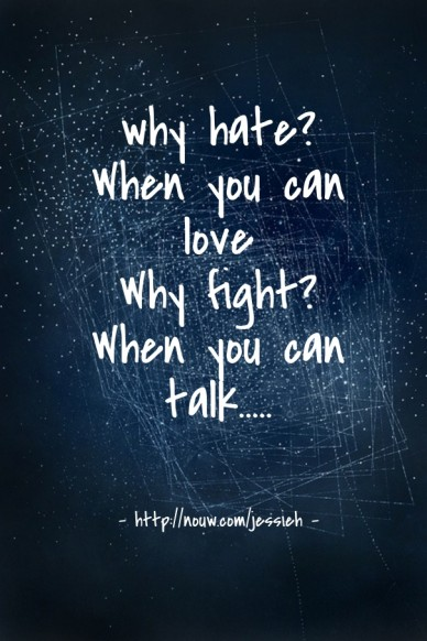 Why hate? when you can love why fight? when you can talk..... - http://nouw.com/jessieh -