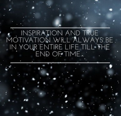 Inspiration and true motivation will always be in your entire life till the end of time...