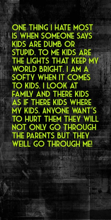 One thing i hate most is when someone says kids are dumb or stupid. to me kids are the lights that keep my world bright. i am a softy when it comes to kids. i look at family a