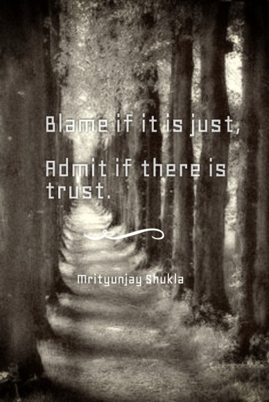 Blame if it is just, admit if there is trust. mrityunjay shukla