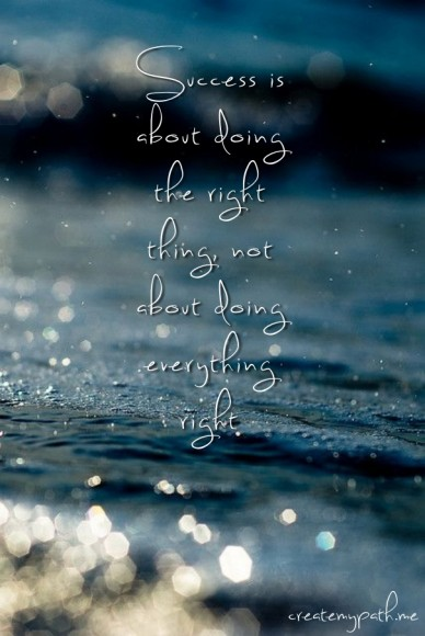 Success is about doing the right thing, not about doing everything right createmypath.me
