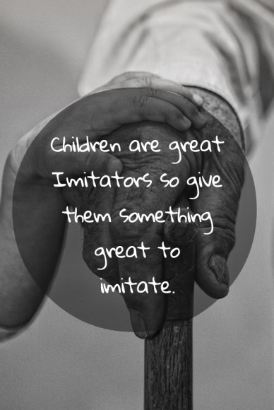 Children are great imitators so givethem somethinggreat toimitate.