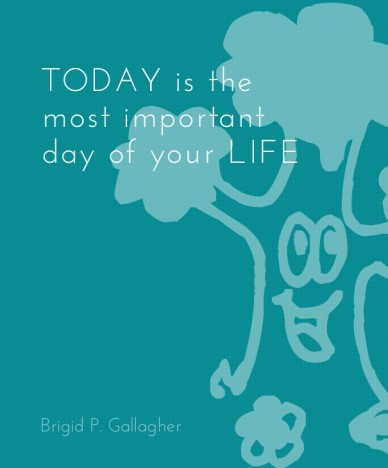 Today is the most important day of your life brigid p. gallagher