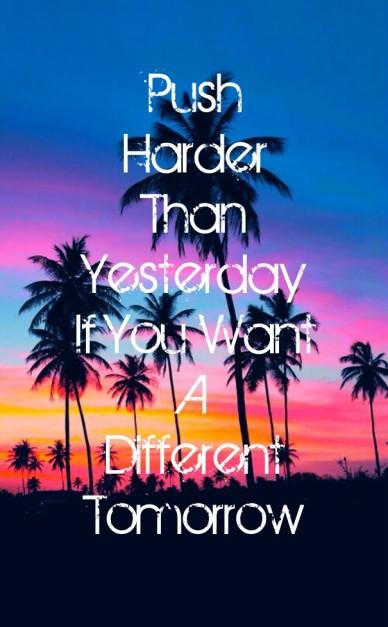 Push harderthanyesterdayif you wantadifferenttomorrow