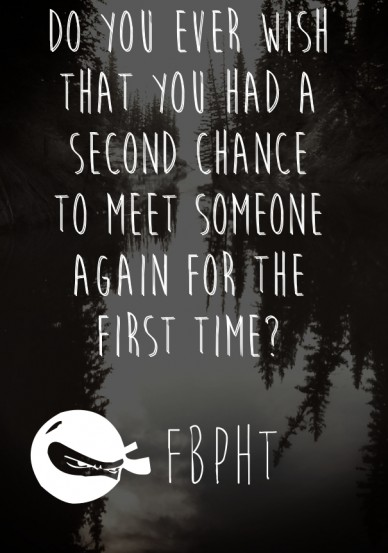 Do you ever wish that you had a second chance to meet someone again for the first time? fbpht
