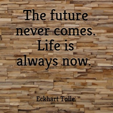 The future never comes. life is always now. eckhart tolle