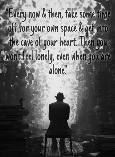 """every now & then, take some time off for your own space & get into the cave of your heart. then you won't feel lonely, even when you are alone."""