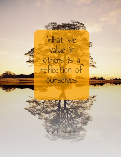 What we value in others is a reflection of ourselves brigid p. gallagher