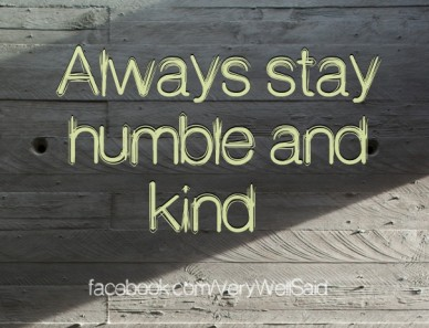 Always stay humble and kind facebook.com/verywellsaid