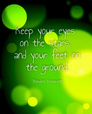 Keep your eyes on the stars, and your feet onthe ground.theodore roosevelt