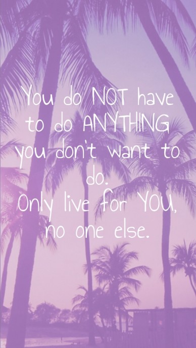 You do not have to do anything you don't want to do. only live for you, no one else.