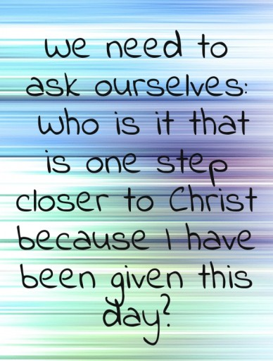 We need to ask ourselves: who is it that is one step closer to christ because i have been given this day?