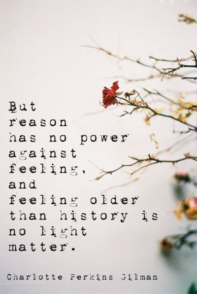But reason has no poweragainstfeeling,and feeling olderthan history isno lightmatter. charlotte perkins gilman