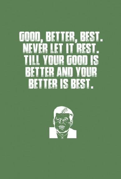 Good, better, best. never let it rest. till your good is better and your better is best.