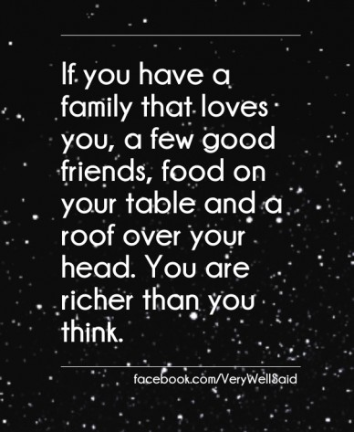 If you have a family that loves you, a few good friends, food on your table and a roof over your head. you are richer than you think. facebook.com/verywellsaid
