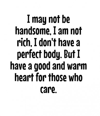 I may not be handsome, i am not rich, i don't have a perfect body. but i have a good and warm heart for those who care.
