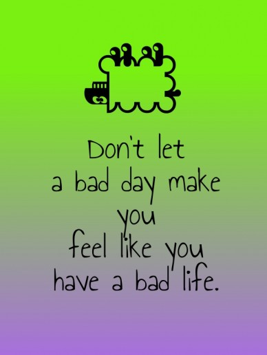 Don't let a bad day make youfeel like you have a bad life.