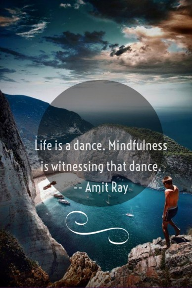 Life is a dance. mindfulness is witnessing that dance. -- amit ray